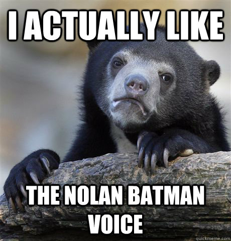I actually like the nolan batman voice - I actually like the nolan batman voice  Confession Bear