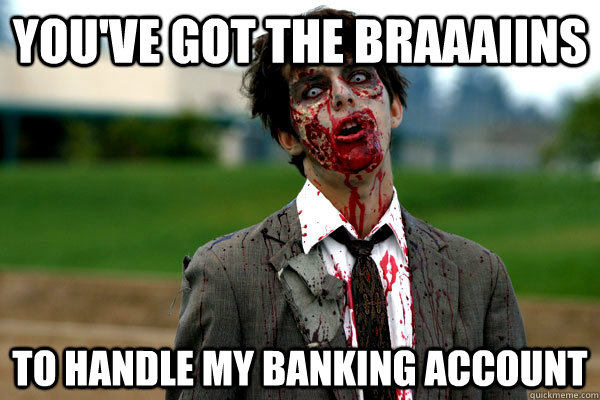 You've got the braaaiins To handle my banking account - You've got the braaaiins To handle my banking account  Business Zombie