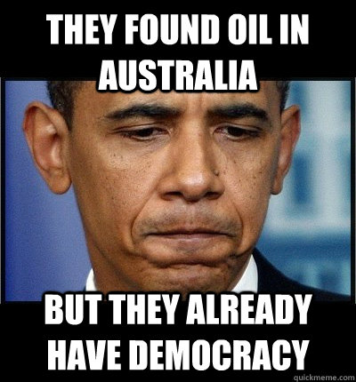 They found oil in Australia but they already have democracy  - They found oil in Australia but they already have democracy   Sad Obama