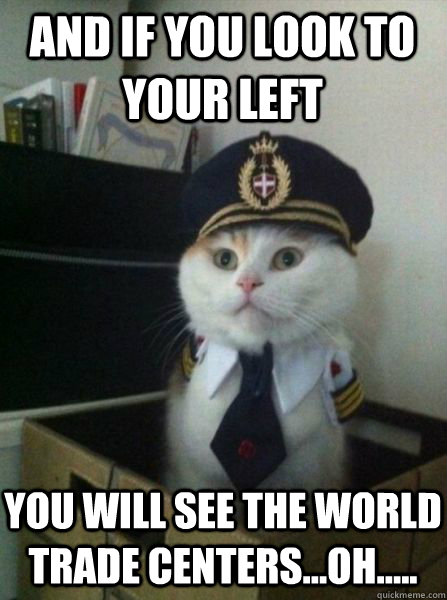 And if you look to your left You will see the world trade centers...oh..... - And if you look to your left You will see the world trade centers...oh.....  Captain kitteh
