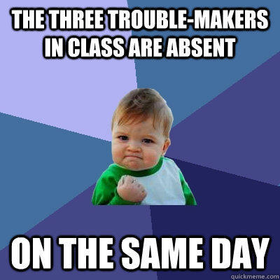 The three trouble-makers in class are absent On the same day - The three trouble-makers in class are absent On the same day  Success Kid