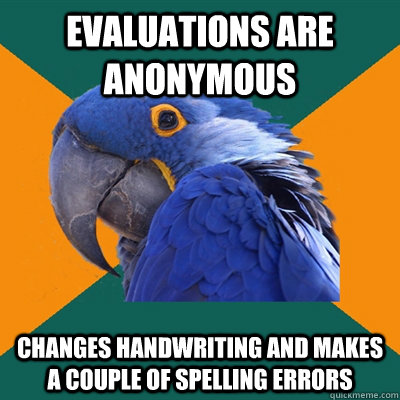 Evaluations are anonymous Changes handwriting and makes a couple of spelling errors - Evaluations are anonymous Changes handwriting and makes a couple of spelling errors  Paranoid Parrot