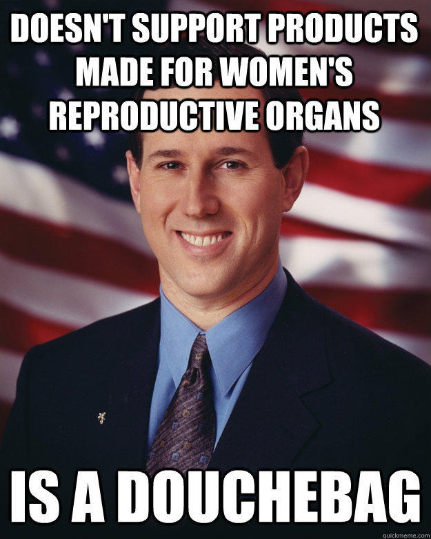 Doesn't support products made for women's reproductive organs Is a douchebag - Doesn't support products made for women's reproductive organs Is a douchebag  Rick Santorum