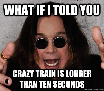 what if i told you crazy train is longer than ten seconds - what if i told you crazy train is longer than ten seconds  Misc