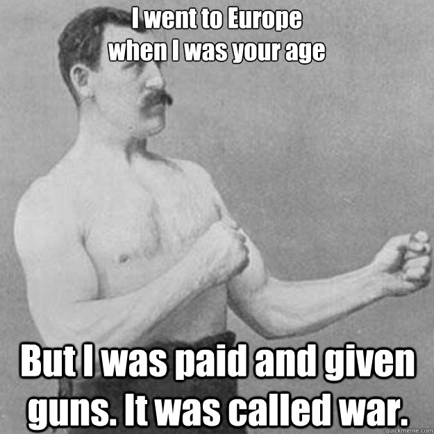 I went to Europe  when I was your age But I was paid and given guns. It was called war. - I went to Europe  when I was your age But I was paid and given guns. It was called war.  Misc