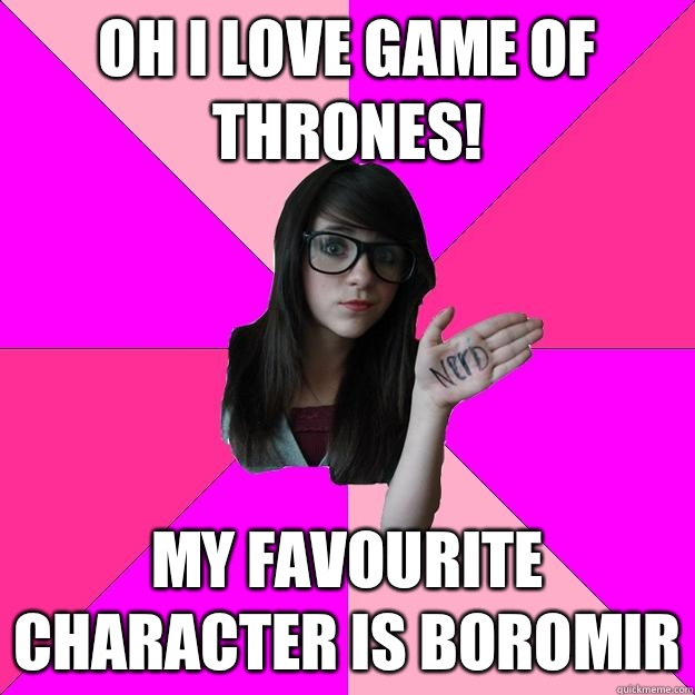 Oh I love Game of Thrones! My favourite character is Boromir - Oh I love Game of Thrones! My favourite character is Boromir  Idiot Nerd Girl