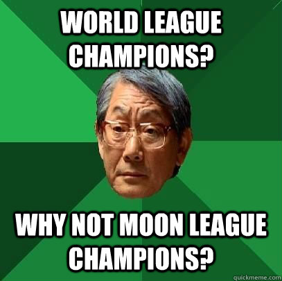 World League Champions? Why not Moon League Champions?  High Expectations Asian Father