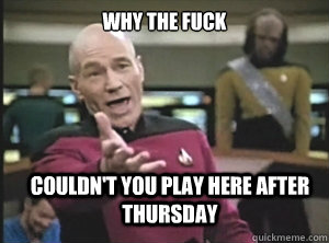 WHY THE FUCK couldn't you play here after Thursday - WHY THE FUCK couldn't you play here after Thursday  Annoyed Picard