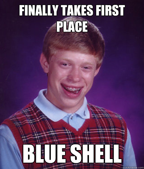 FINALLY TAKES FIRST PLACE BLUE SHELL - FINALLY TAKES FIRST PLACE BLUE SHELL  Bad Luck Brian