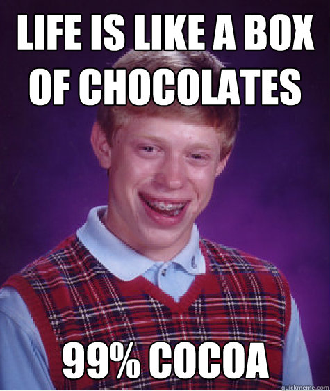 Life is like a box  of chocolates 99% cocoa - Life is like a box  of chocolates 99% cocoa  Bad Luck Brian