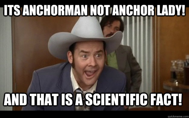 its anchorman not anchor lady! And that is a scientific fact!