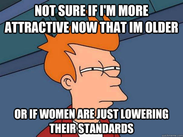 NOT SURE IF I'M MORE ATTRACTIVE NOW THAT IM OLDER OR IF WOMEN ARE JUST LOWERING THEIR STANDARDS - NOT SURE IF I'M MORE ATTRACTIVE NOW THAT IM OLDER OR IF WOMEN ARE JUST LOWERING THEIR STANDARDS  Futurama Fry