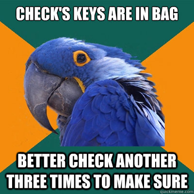 Check's keys are in bag better check another three times to make sure - Check's keys are in bag better check another three times to make sure  Paranoid Parrot