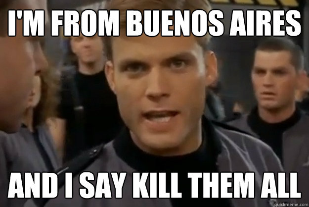 i'm from buenos aires and i say kill them all - i'm from buenos aires and i say kill them all  Misc