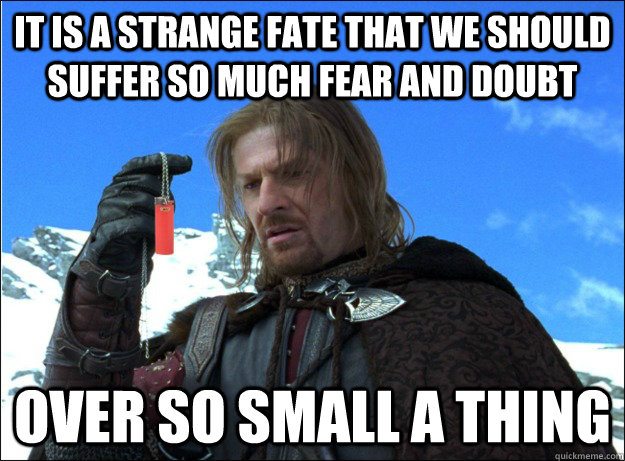 IT IS A STRANGE FATE THAT WE SHOULD SUFFER SO MUCH FEAR AND DOUBT OVER SO SMALL A THING - IT IS A STRANGE FATE THAT WE SHOULD SUFFER SO MUCH FEAR AND DOUBT OVER SO SMALL A THING  Boromir