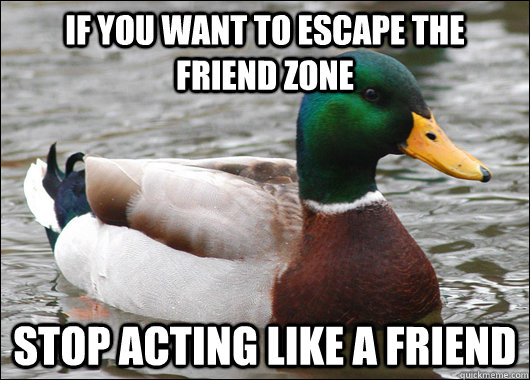If you want to escape the friend zone stop acting like a friend - If you want to escape the friend zone stop acting like a friend  Actual Advice Mallard