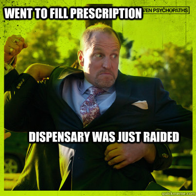 Went to fill prescription dispensary was just raided - Went to fill prescription dispensary was just raided  Woody Psycho