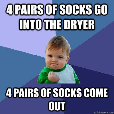 4 pairs of socks go into the dryer 4 pairs of socks come out - 4 pairs of socks go into the dryer 4 pairs of socks come out  Success Kid