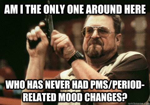 Am I the only one around here who has never had PMS/period-related mood changes? - Am I the only one around here who has never had PMS/period-related mood changes?  Am I the only one