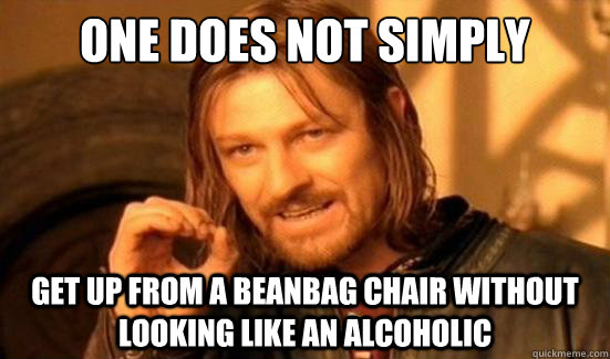 One Does Not Simply get up from a beanbag chair without looking like an alcoholic - One Does Not Simply get up from a beanbag chair without looking like an alcoholic  Boromir