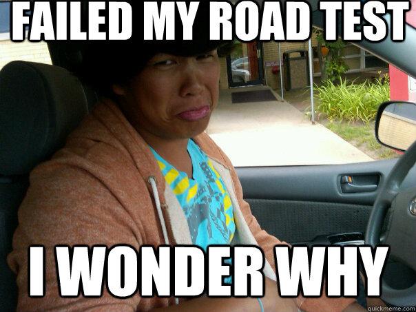 197597299e7ba3b33ab12b3a12ad77e06239104fc160d51acfcaa43cf3f79f12 failed my road test i wonder why tropical quickmeme