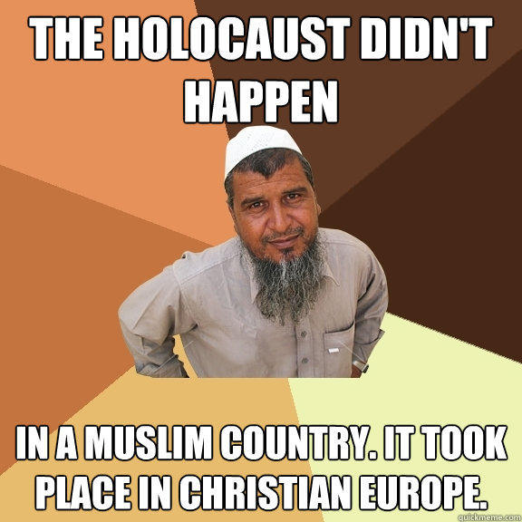 the holocaust didn't happen in a muslim country. it took place in Christian Europe. - the holocaust didn't happen in a muslim country. it took place in Christian Europe.  Ordinary Muslim Man