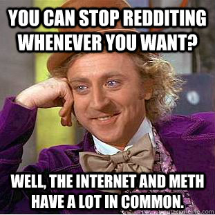 you can stop redditing whenever you want? well, the internet and meth have a lot in common. - you can stop redditing whenever you want? well, the internet and meth have a lot in common.  You get nothing wonka
