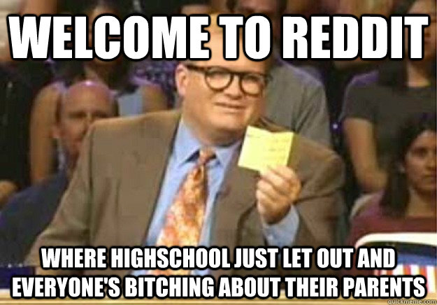 Welcome to Reddit Where highschool just let out and everyone's bitching about their parents - Welcome to Reddit Where highschool just let out and everyone's bitching about their parents  Welcome to