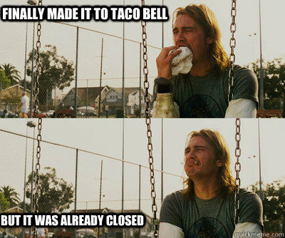 Finally made it to Taco Bell but It was already closed - Finally made it to Taco Bell but It was already closed  First World Stoner Problems