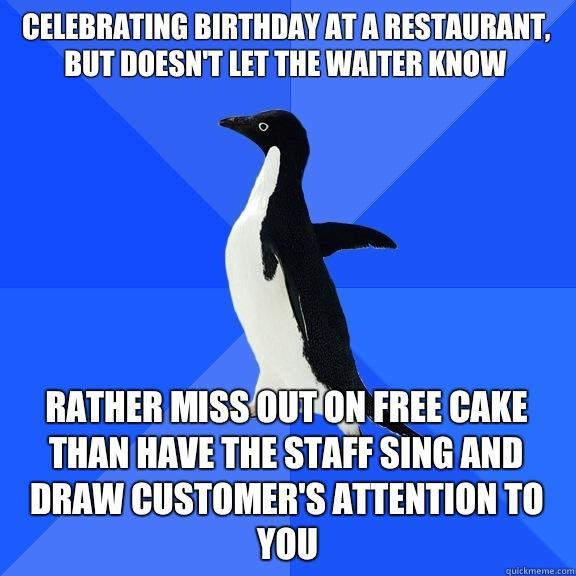Celebrating birthday at a restaurant, but doesn't let the waiter know Rather miss out on free cake than have the staff sing and draw customer's attention to you - Celebrating birthday at a restaurant, but doesn't let the waiter know Rather miss out on free cake than have the staff sing and draw customer's attention to you  Socially Awkward Penguin