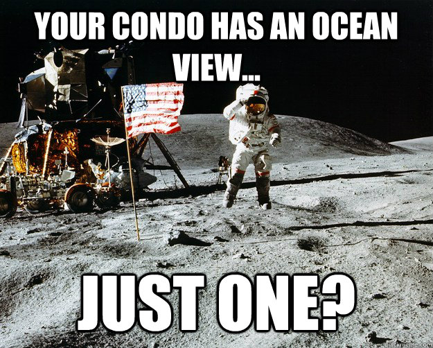 Your condo has an ocean view... Just one? - Your condo has an ocean view... Just one?  Unimpressed Astronaut