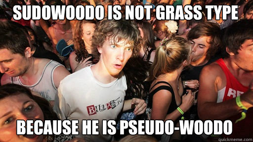 sudowoodo is not grass type because he is pseudo-woodo - sudowoodo is not grass type because he is pseudo-woodo  Sudden Clarity Clarence