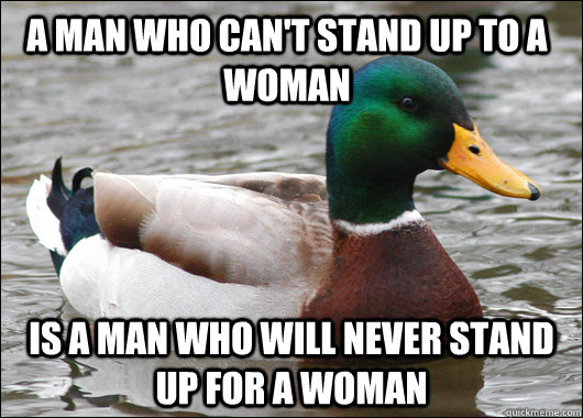 a man who can't stand up to a woman is a man who will never stand up for a woman - a man who can't stand up to a woman is a man who will never stand up for a woman  Actual Advice Mallard