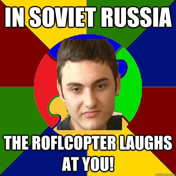 In Soviet Russia the roflcopter laughs at you!