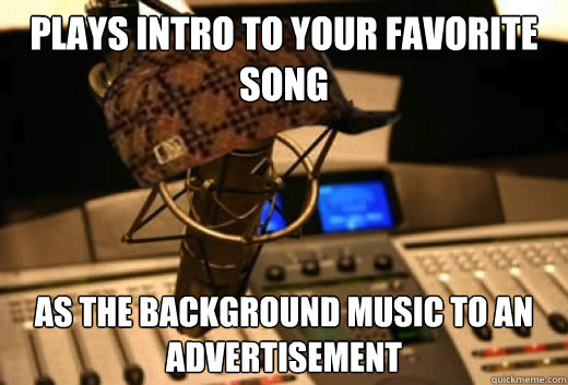 Plays intro to your favorite song as the background music to an advertisement - Plays intro to your favorite song as the background music to an advertisement  scumbag radio station