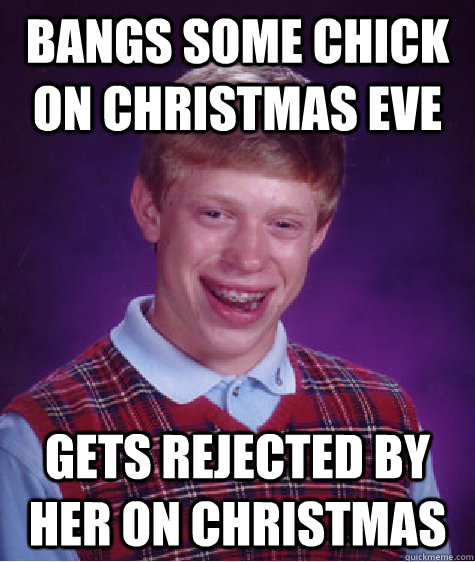 bangs some chick on christmas eve gets rejected by her on christmas - bangs some chick on christmas eve gets rejected by her on christmas  Bad Luck Brian