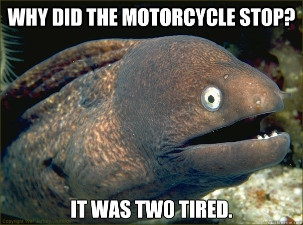 Why did the motorcycle stop? It was two tired. - Why did the motorcycle stop? It was two tired.  Bad Joke Eel