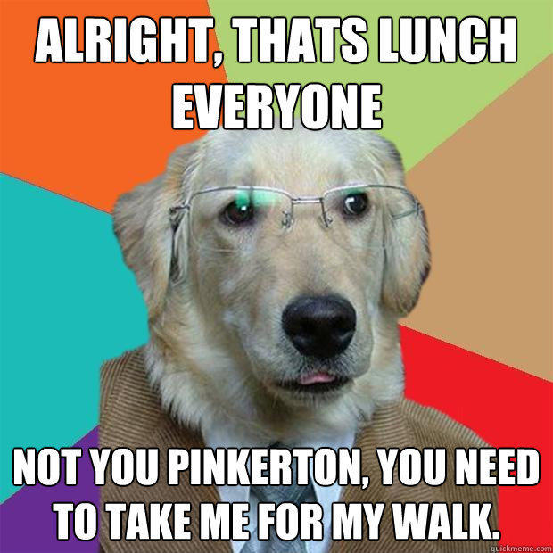Alright, thats lunch everyone Not you pinkerton, you need to take me for my walk. - Alright, thats lunch everyone Not you pinkerton, you need to take me for my walk.  Business Dog