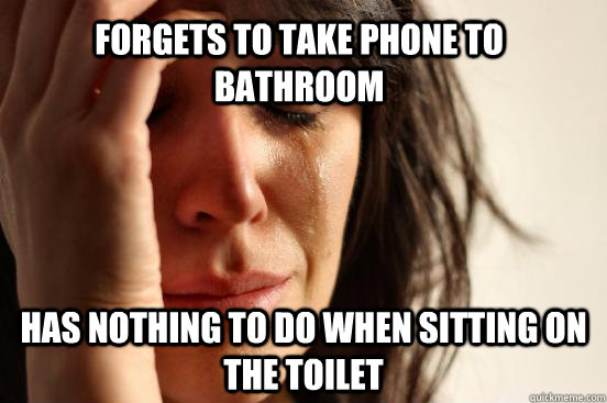 Forgets to take phone to bathroom Has nothing to do when sitting on the toilet - Forgets to take phone to bathroom Has nothing to do when sitting on the toilet  First World Problems