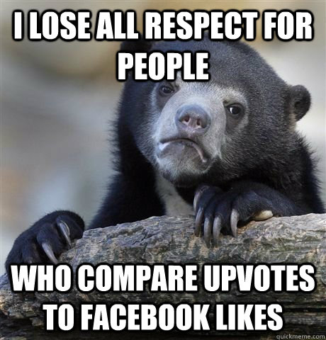 I lose all respect for people who compare upvotes to facebook likes - I lose all respect for people who compare upvotes to facebook likes  German Bear Confession