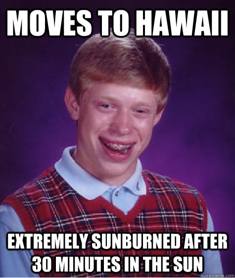 Moves to Hawaii Extremely sunburned after 30 minutes in the sun - Moves to Hawaii Extremely sunburned after 30 minutes in the sun  Bad Luck Brian