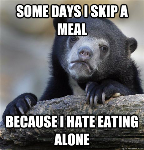 some days i skip a meal because i hate eating alone - some days i skip a meal because i hate eating alone  Confession Bear
