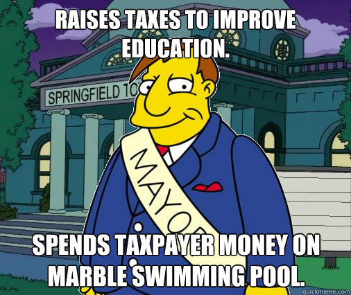 Raises taxes to improve education. Spends taxpayer money on marble swimming pool.