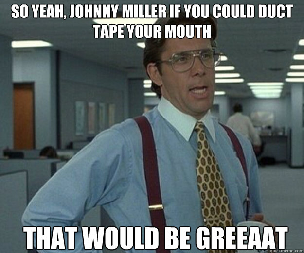 So yeah, Johnny Miller if you could duct tape your mouth THAT WOULD BE GREEAAT - So yeah, Johnny Miller if you could duct tape your mouth THAT WOULD BE GREEAAT  that would be great