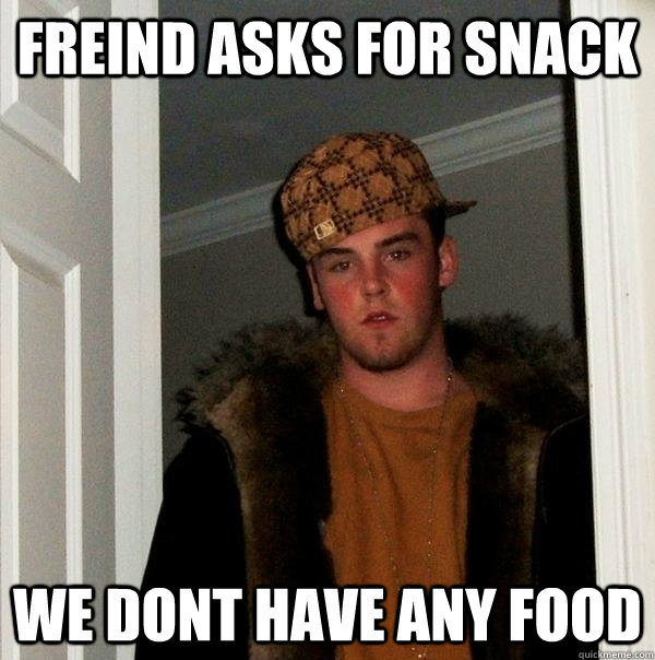 freind asks for snack we dont have any food  Scumbag Steve