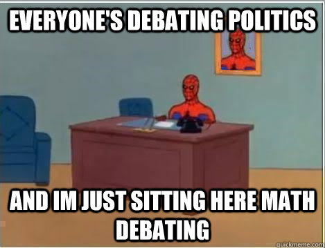 everyone's debating politics and im just sitting here math debating - everyone's debating politics and im just sitting here math debating  Spiderman Desk