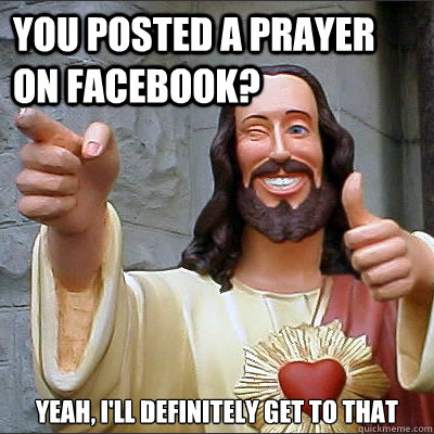 You posted A prayer on Facebook? Yeah, I'll Definitely Get To That
