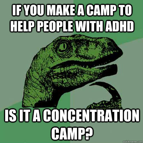 if you make a camp to help people with ADHD Is it a concentration camp? - if you make a camp to help people with ADHD Is it a concentration camp?  Philosoraptor