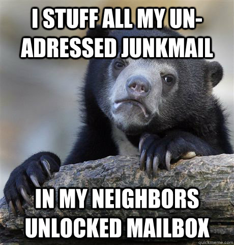 i stuff all my un-adressed junkmail in my neighbors unlocked mailbox - i stuff all my un-adressed junkmail in my neighbors unlocked mailbox  confessionbear