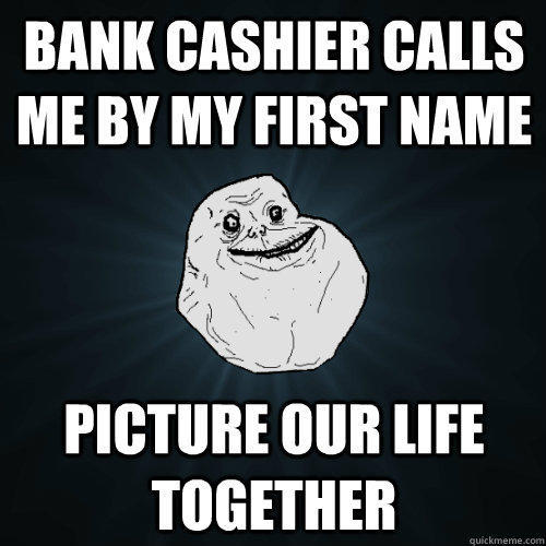 bank cashier calls me by my first name picture our life together - bank cashier calls me by my first name picture our life together  Forever Alone